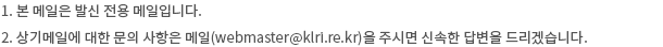 1. 본 메일은 발신 전용 메일입니다. 2. 상기메일에 대한 문의 사항은 메일(webmaster@klri.re.kr)을 주시면 신속한 답변을 드리겠습니다.